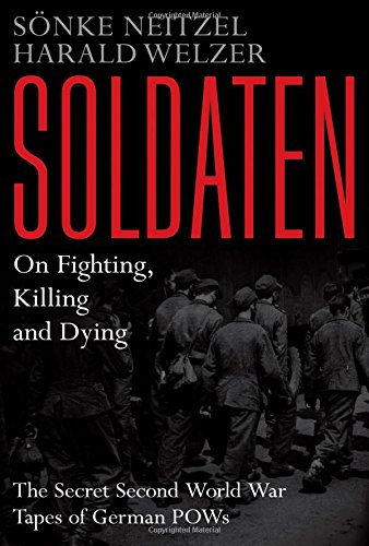 SOLDATEN. On Fighting, Killing, and Dying. the Secret World War II Tapes of German POWs. Translat...