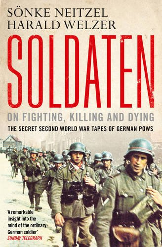 Soldaten: On Fighting, Killing and Dying: The Secret Second World War Tapes of German POWs: Sonke ...