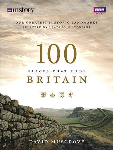 9781849900492: 100 Places That Made Britain: Our Greatest Historical Landmarks Selected by Leading Historians