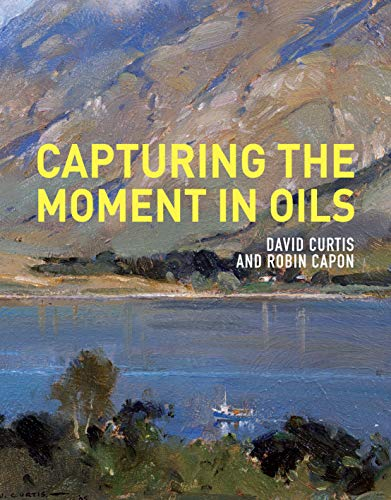 Capturing the Moment in Oils: Curtis, David; Capon, Robin