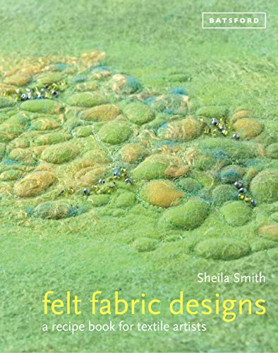Felt Fabric Designs: A Recipe Book for Textile Artists: Sheila Smith