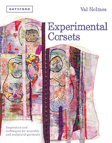 Experimental Corsets: Inspiration and Techniques for Wearable and Sculptural Garments: Val Holmes