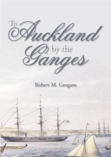 To Auckland by the Ganges: The Journal of a Sea Voyage to New Zealand in 1863: Grogans, Robert M.; ...