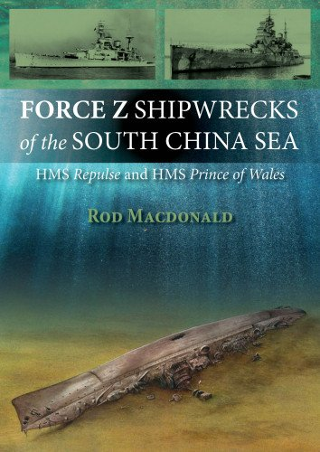 Force Z Shipwrecks of the South China Sea: HMS Prince of Wales and HMS Repulse: Macdonald, Rod