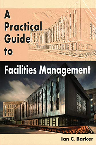 Practical Guide to Facilities Management: Barker, Ian C.
