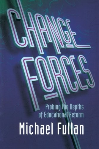 Change Forces: Probing the Depths of Educational Reform (School Development the Management of Change Series)
