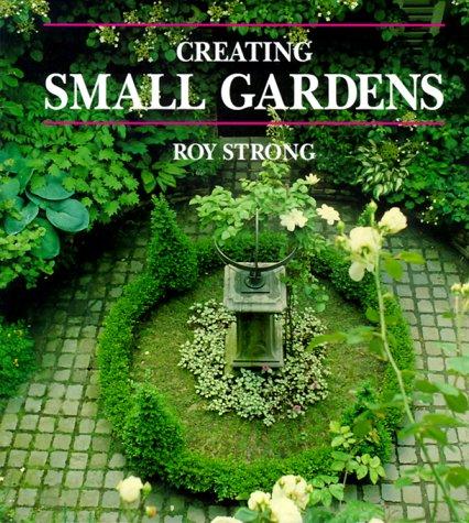 Creating Small Gardens: Strong, Roy