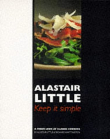 Keep It Simple: a Fresh Look At Classic Cooking: Alastair Little, Richard Whittington