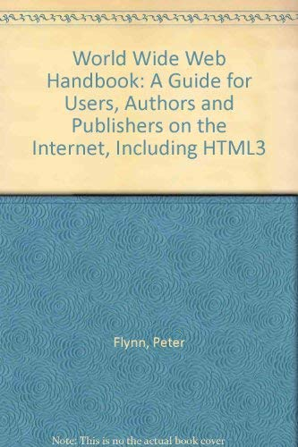 The WorldWideWeb Handbook A guide for users, authors, and publishers: Flynn, Peter