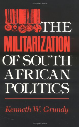 The Militarization of South African Politics: GRUNDY, Kenneth W.
