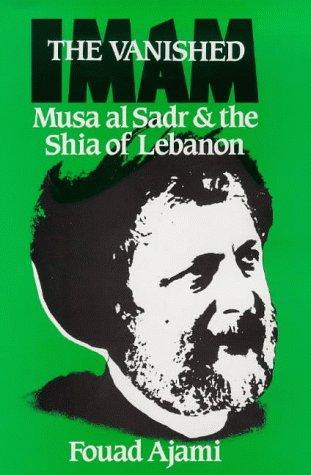 The Vanished Imam: Musa Al Sadr and the Shia of Lebanon: Ajami, Fouad