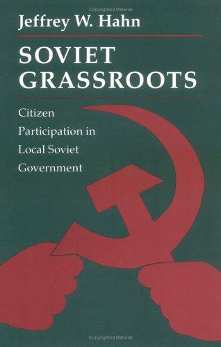 Soviet Grassroots: Citizen Participation in Local Soviet Government: Jeffrey W. Hahn