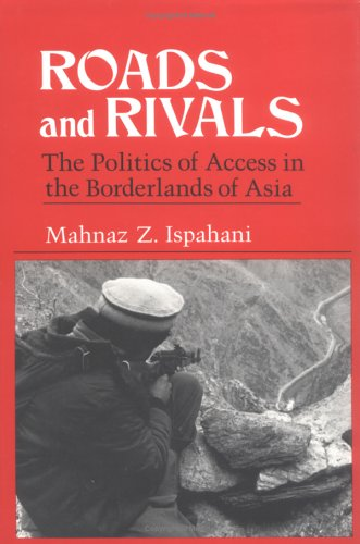 Roads and Rivals; The Politics of Access in the Borderlands of Asia.: Mahnaz Z. Ispahani.