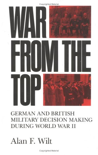 War From The Top: German And British Military Decision Making During World War II (9781850432579) by Alan F. Wilt