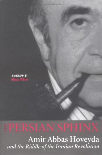 Persian Sphinx: Amir Abbas Hoveyda and the Riddle of the Iranian Revolution: Abbas Milani