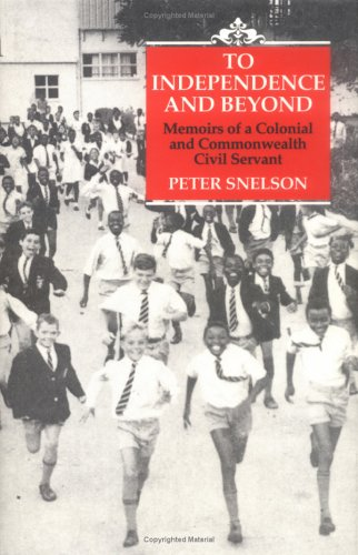 TO INDEPENDENCE AND BEYOND: MEMOIRS OF A COLONIAL COMMONWEALTH CIVIL SERVANT