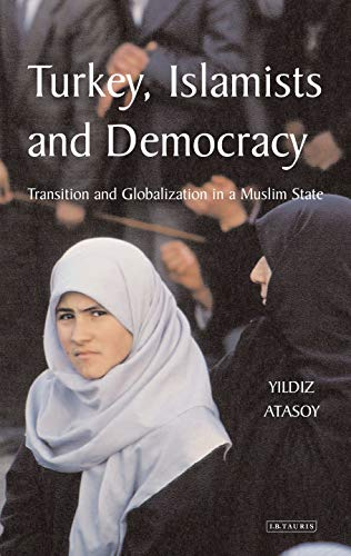 Turkey, Islamists and Democracy: Transition and Globalisation in a Muslim State: Transition and ...