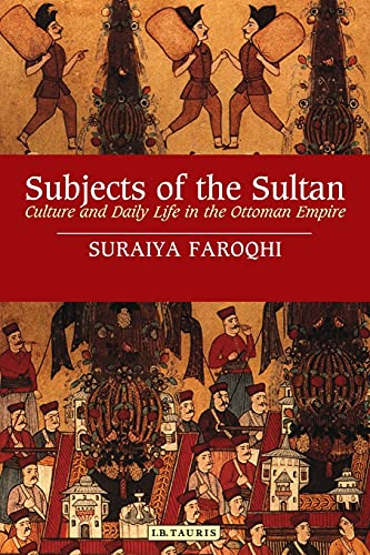 Subjects of the Sultan: Culture and Daily Life in the Ottoman Empire (Paperback): Suraiya Faroqhi