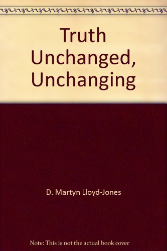 Truth Unchanged, Unchanging (1850490538) by D. Martyn Lloyd-Jones