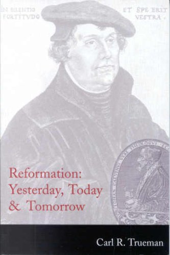 Reformation: Yesterday, Today & Tomorrow: Trueman, Carl R.