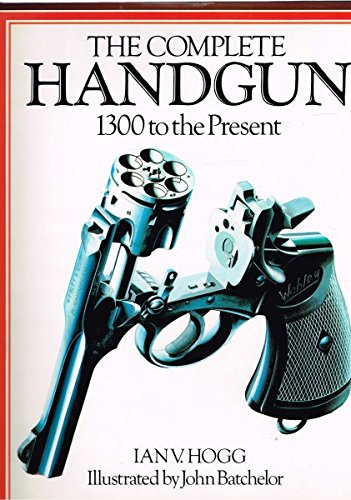 The Complete Handgun : 1300 to the: Hogg, Ian V.;