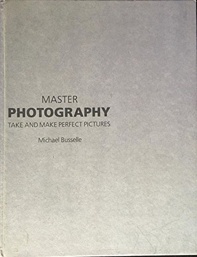 Master Photography: Take and Make Perfect Pictures: Busselle, Michael