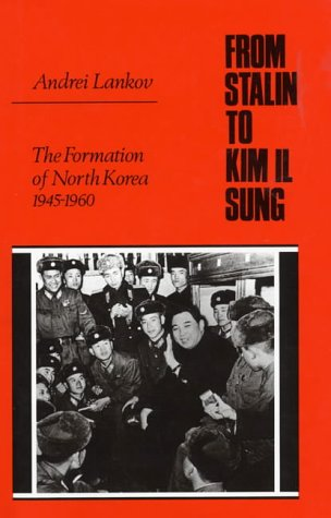 FROM STALIN TO KIM IL SUNG. THE FORMATION OF NORTH KOREA. 1945-1960.: LANKOV, Andrei.