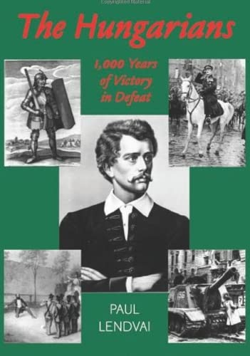 The Hungarians: A Thousand Years of Victory in Defeat: Paul Lendvai