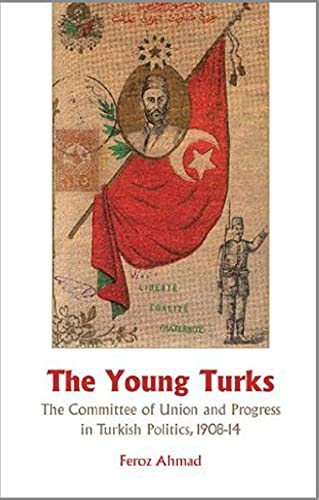 The Young Turks: The Committee of Union and Progress in Turkish Politics 1908-14: Ahmad, Feroz