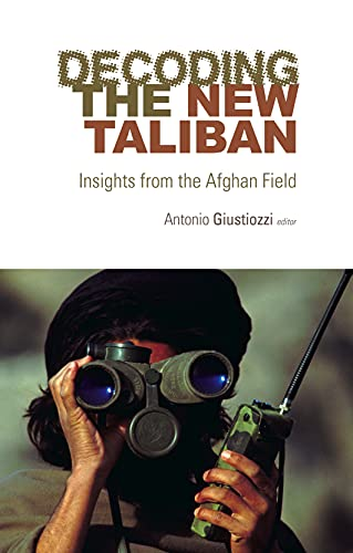 Decoding the New Taliban: Insights from the Afghan Field: Antonio Giustozzi