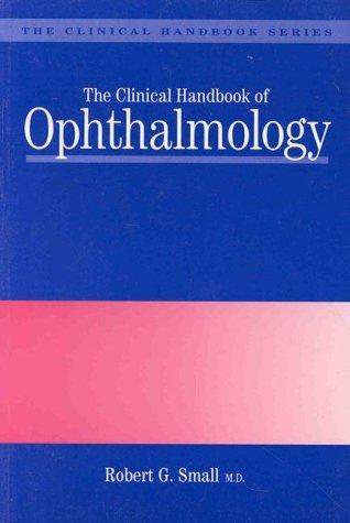 Clinical Handbook of Ophthalmology, The: Small, Robert G.