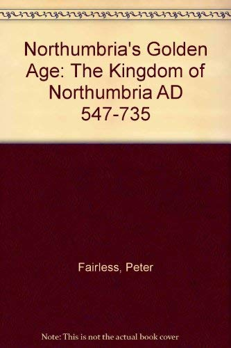 Northumbria's Golden Age: The Kingdom of Northumbria: Fairless, Peter