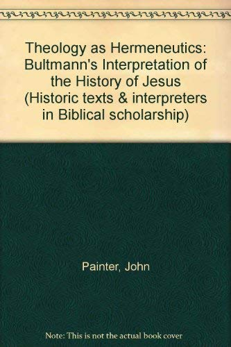 Theology As Hermeneutics: Rudolf Bultmann's Interpretation of the History of Jesus (Historic Texts and Interpreters in Biblical Scholarship) (1850750505) by John Painter