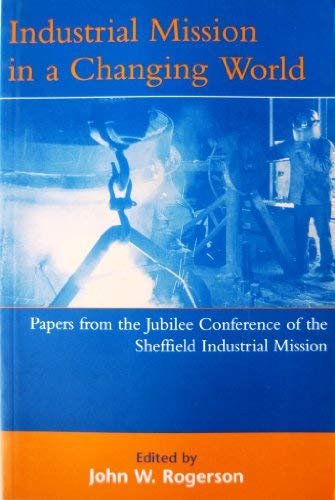 Industrial Mission in a Changing World: Papers from the Jubilee Conference of the Sheffield ...