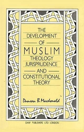 Development of Muslim Theology, Jurisprudence and Constitutional Theory: Duncan B. MacDonald