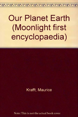 Our Planet Earth (Moonlight first encyclopaedia): Krafft, Maurice; etc.