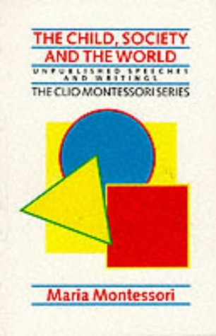 Child, Society and the World: Unpublished Speeches and Writings (The Clio Montessori series): ...