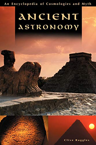 Ancient Astronomy: An Encyclopedia of Cosmologies and: Clive L.N. Ruggles