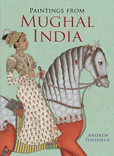 Paintings from Mughal India: Topsfield, Andrew