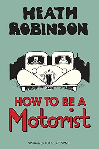 Heath Robinson: How to be a Motorist: Browne, K.r.g, Robinson,
