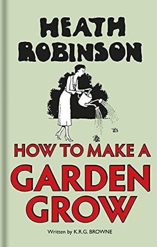 Heath Robinson: How to Make a Garden: Robinson, W.heath and