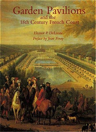 Garden Pavilions and the 18th Century French Court.: Eleanor DeLorme.