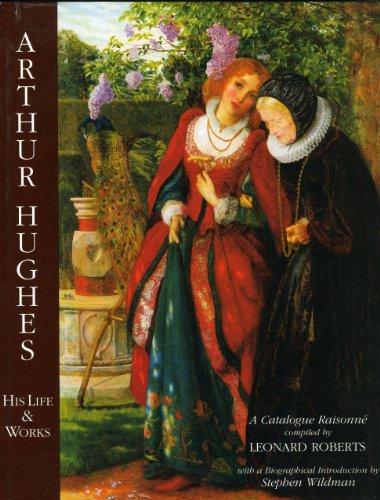 Arthur Hughes: His Life and Works: Leonard Roberts, Stephen Wildman