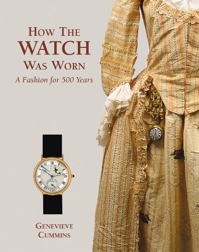 HOW THE WATCH WAS WORN: A FASHION FOR 500 YEARS: Cummins, Genevieve