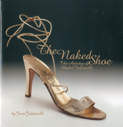 The Naked Shoe the Artistry of Mabel Julianelli (Hardcover): Jane Julianelli