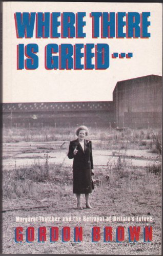 Where There's Greed: Margaret Thatcher and the Betrayal of Britain's Future (9781851582334) by Gordon Brown