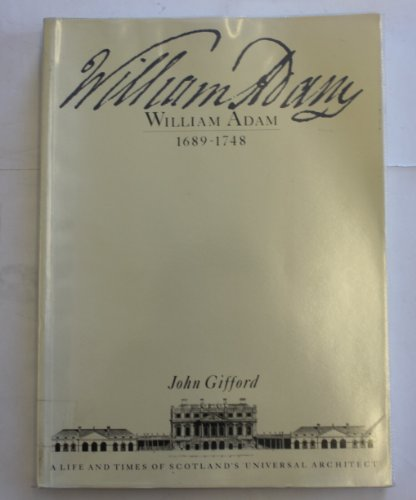 William Adam 1689-1748: A Life and Times of Scotland's Universal Architect: Gifford, John