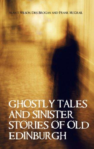 Ghostly Tales and Sinister Stories of Old Edinburgh: Wilson, Alan J; Brogan, Des; McGrail, Frank