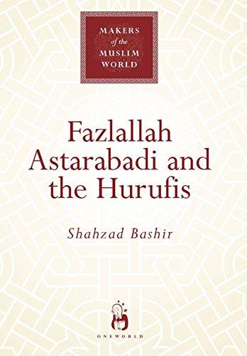 Fazlallah Astarabadi and the Hurufis (Makers of the Muslim World): Shahzad Bashir