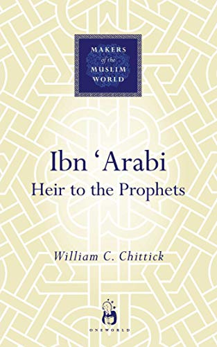 Ibn Arabi: Heir To The Prophets (Makers of the Muslim World): Chittick, William C